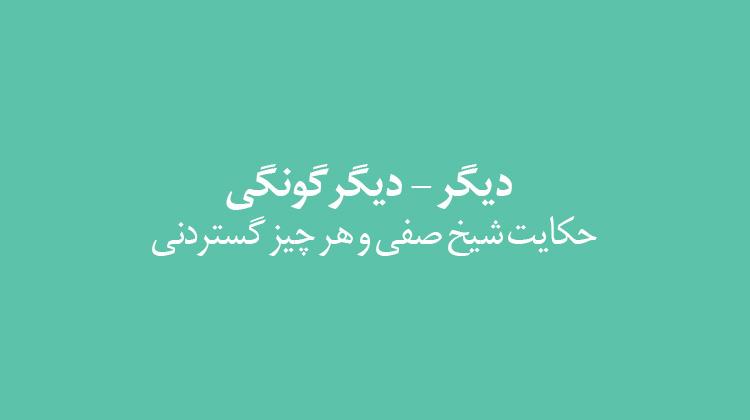 دیگر - دیگرگونگی؛ حکایت شیخ صفی و هر چیز گستردنی